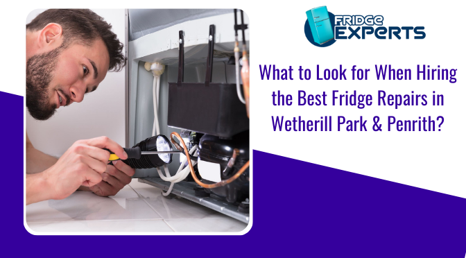 What to Look for When Hiring the Best Fridge Repairs in Wetherill Park & Penrith?